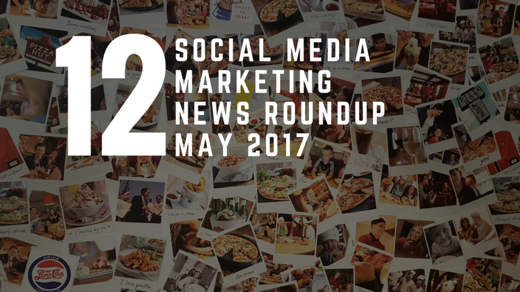Social Media Marketing News Round Up - May 2017