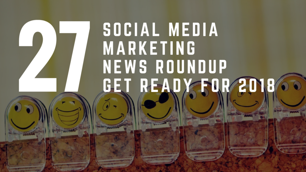 Social Media News Round Up – Get Ready For 2018 Special