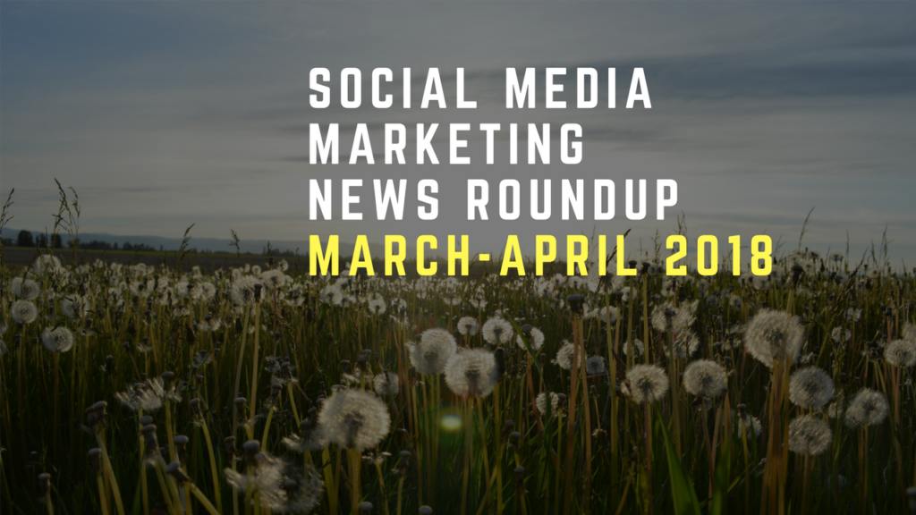 Social Media News Round Up - March & April 2018