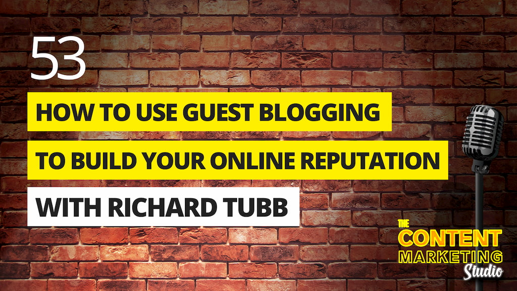 How To Use Guest Blogging To Build Your Reputation with Richard Tubb