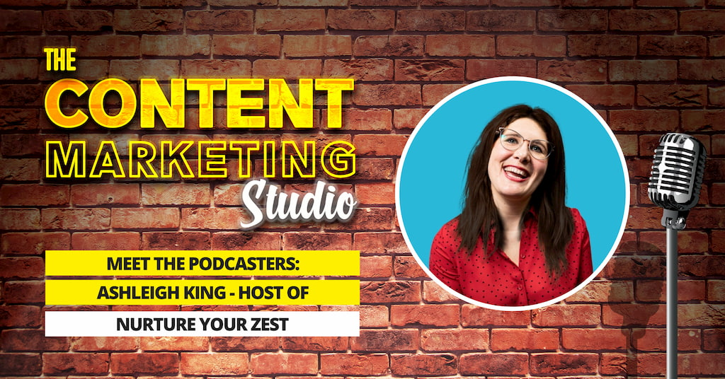 Meet The Podcasters - Ashleigh King Host of Nurture Your Zest on the Content Marketing Studio with Pascal Fintoni