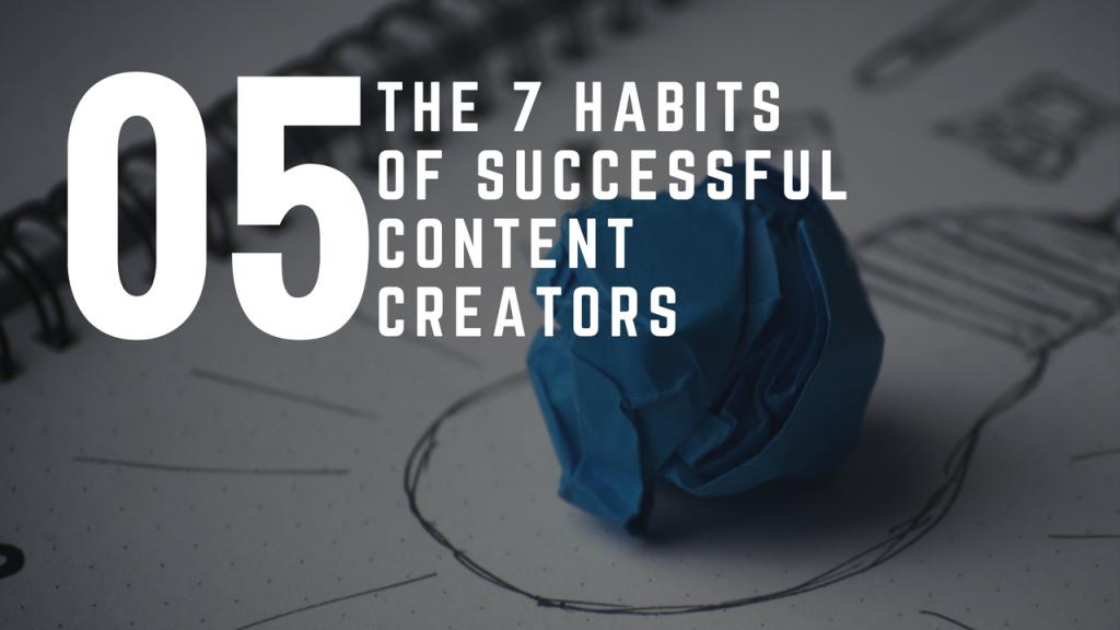 The 7 Habits Of Successful Content Creators