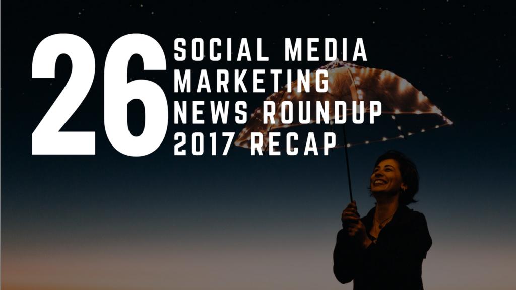 Social Media Marketing News Round Up – 2017 Recap