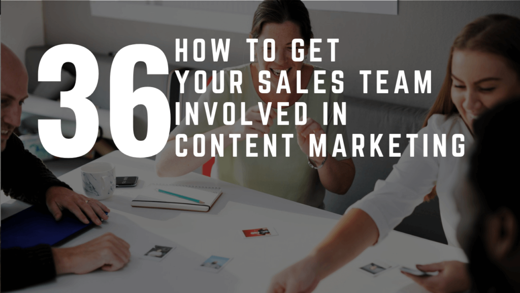 How To Get Your Sales Team Involved In Content Marketing